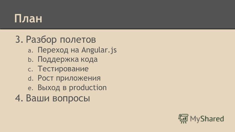 План 3. Разбор полетов a. Переход на Angular.js b. Поддержка кода c. Тестирование d. Рост приложения e. Выход в production 4. Ваши вопросы