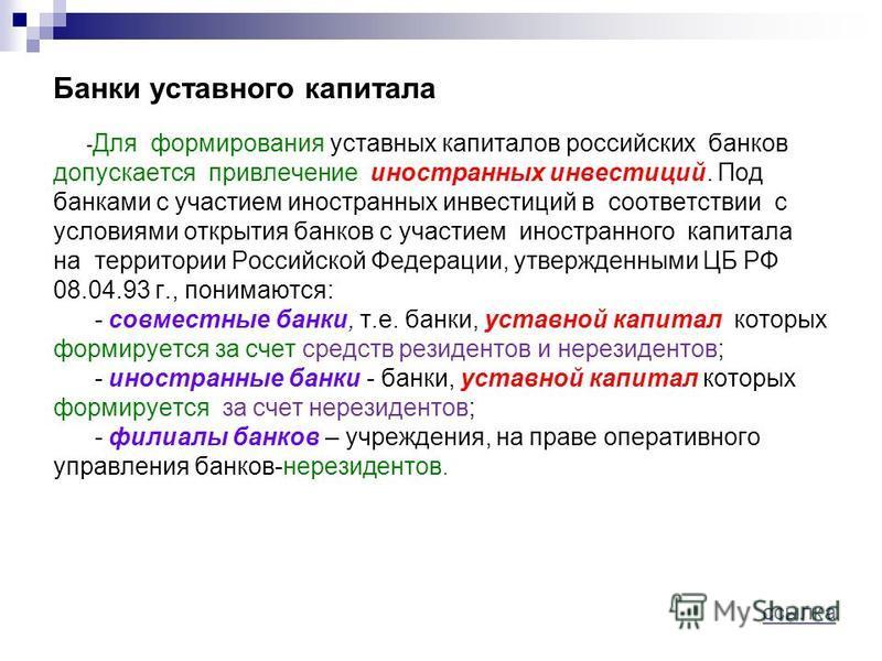Банки уставного капитала - Для формирования уставных капиталов российских банков допускается привлечение иностранных инвестиций. Под банками с участием иностранных инвестиций в соответствии с условиями открытия банков с участием иностранного капитала