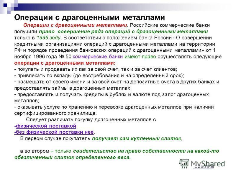 Операции с драгоценными металлами Операции с драгоценными металлами. Российские коммерческие банки получили право совершение ряда операций с драгоценными металлами только в 1996 году. В соответствии с положением банка России «О совершении кредитными