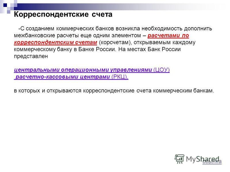Корреспондентские счета - С созданием коммерческих банков возникла необходимость дополнить межбанковские расчеты еще одним элементом – расчетами по корреспондентским счетам (корсчетам), открываемым каждому коммерческому банку в Банке России. На места