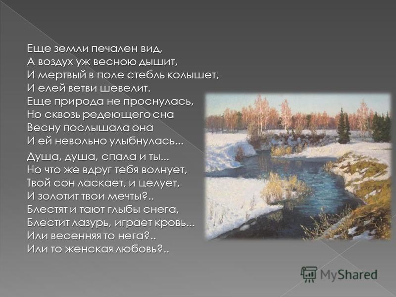 Еще земли печален вид, А воздух уж весною дышит, И мертвый в поле стебли колышет, И елей ветви шевелит. Еще природа не проснулась, Но сквозь редеющего сна Весну послышала она И ей невольно улыбнулась... Душа, душа, спала и ты... Но что же вдруг тебя