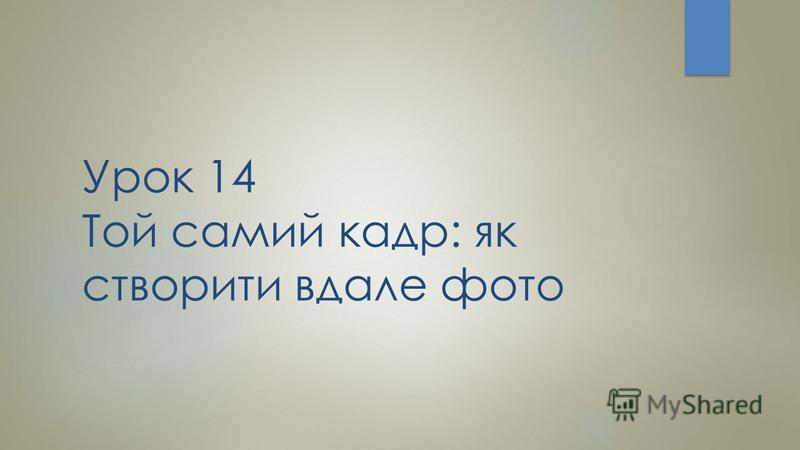 Урок 14 Той самий кадр: як створити вдале фото