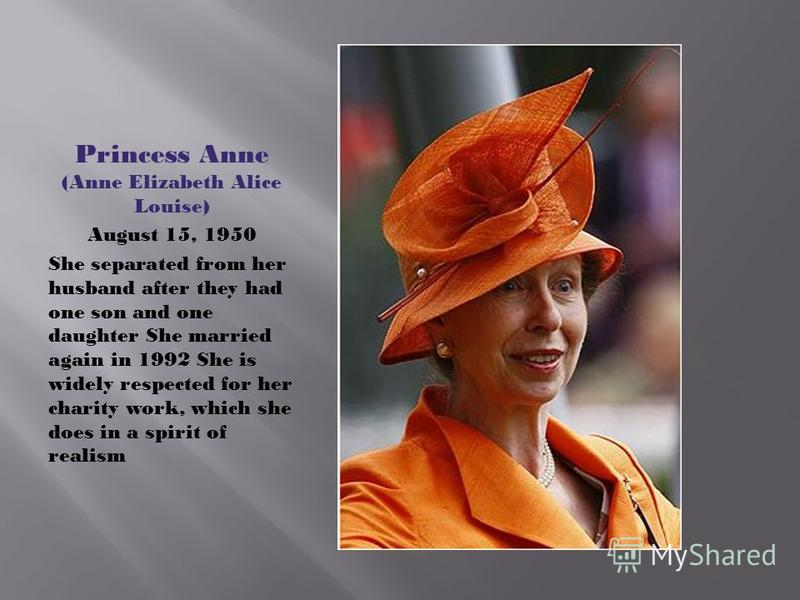 Princess Anne (Anne Elizabeth Alice Louise) August 15, 1950 She separated from her husband after they had one son and one daughter She married again in 1992 She is widely respected for her charity work, which she does in a spirit of realism