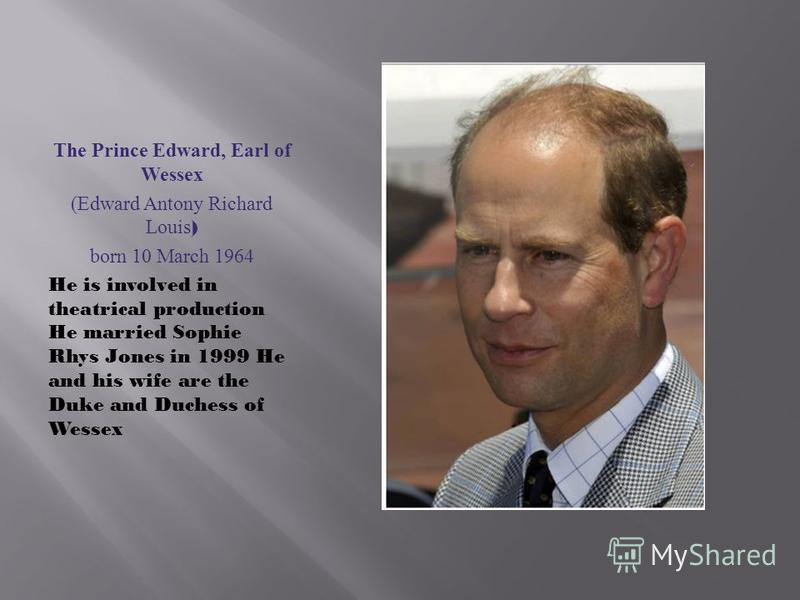 The Prince Edward, Earl of Wessex (Edward Antony Richard Louis ) born 10 March 1964 He is involved in theatrical production He married Sophie Rhys Jones in 1999 He and his wife are the Duke and Duchess of Wessex