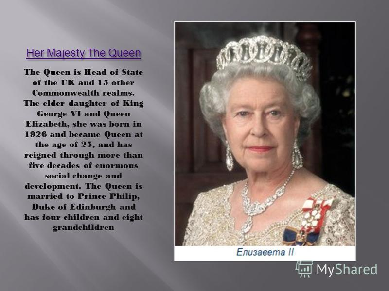 Her Majesty The Queen Her Majesty The Queen The Queen is Head of State of the UK and 15 other Commonwealth realms. The elder daughter of King George VI and Queen Elizabeth, she was born in 1926 and became Queen at the age of 25, and has reigned throu