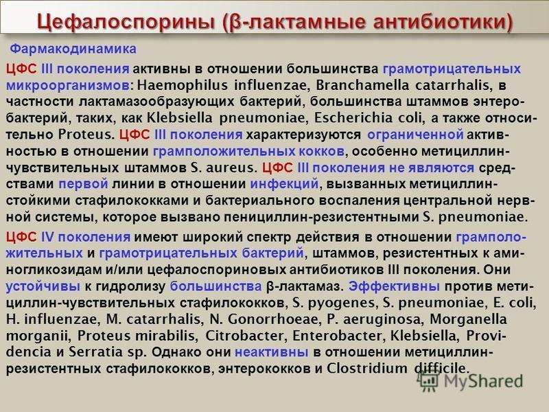 Фармакодинамика ЦФС III поколения активны в отношении большинства грамотрицательных микроорганизмов : Haemophilus influenzae, Branchamella catarrhalis, в частности лактамазообразующих бактерий, большинства штаммов энтеро - бактерий, таких, как Klebsi