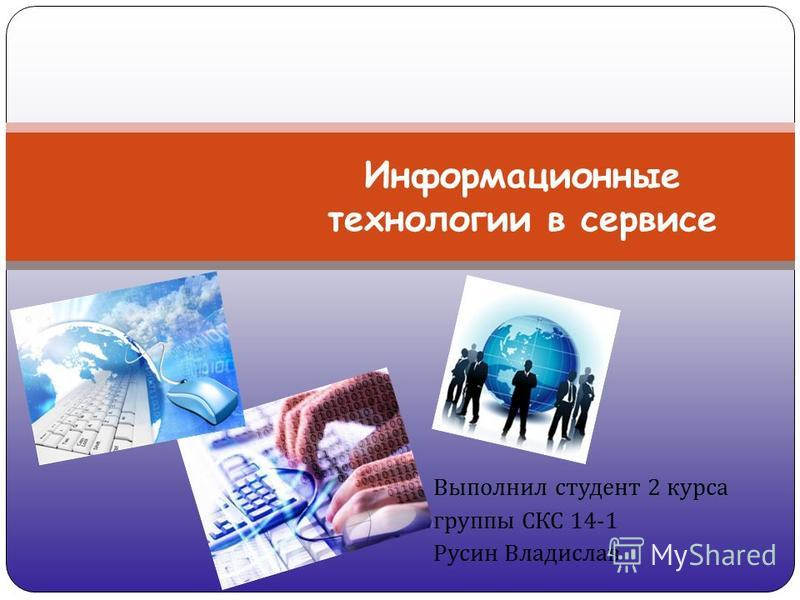 Выполнил студент 2 курса группы СКС 14-1 Русин Владислав Информационные технологии в сервисе