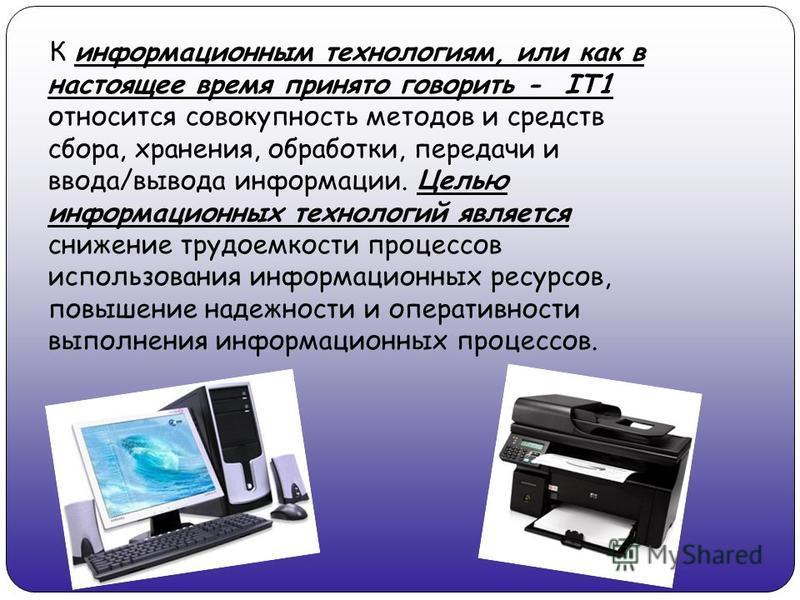 К информационным технологиям, или как в настоящее время принято говорить - IT1 относится совокупность методов и средств сбора, хранения, обработки, передачи и ввода/вывода информации. Целью информационных технологий является снижение трудоемкости про