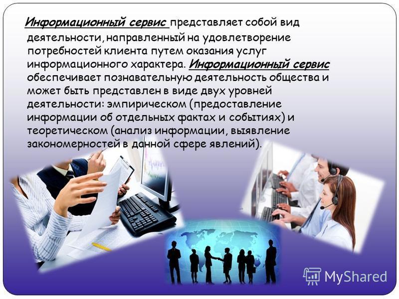 Информационный сервис представляет собой вид деятельности, направленный на удовлетворение потребностей клиента путем оказания услуг информационного характера. Информационный сервис обеспечивает познавательную деятельность общества и может быть предст