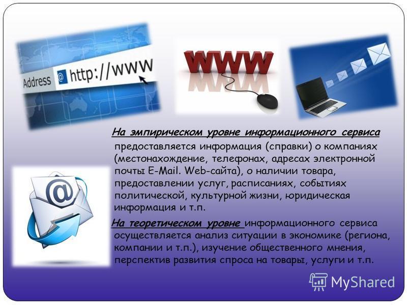 На эмпирическом уровне информационного сервиса предоставляется информация (справки) о компаниях (местонахождение, телефонах, адресах электронной почты E-Mail. Web-сайта), о наличии товара, предоставлении услуг, расписаниях, событиях политической, кул