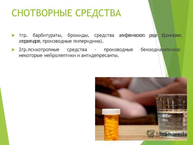 СНОТВОРНЫЕ СРЕДСТВА 1 гр. барбитураты, бромиды, средства алифатического ряда (бромизовал, хлоралгидрат, производные пиперидина). 2 гр.психотропные средства - производные бензодиазепинов: некоторые нейролептики и антидепрессанты.