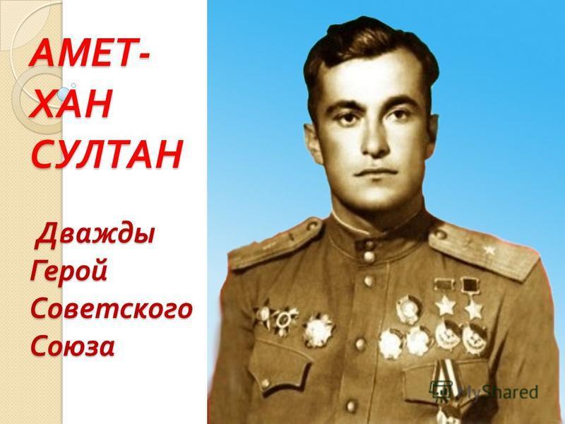 АМЕТ - ХАН СУЛТАН Дважды Герой Советского Союза