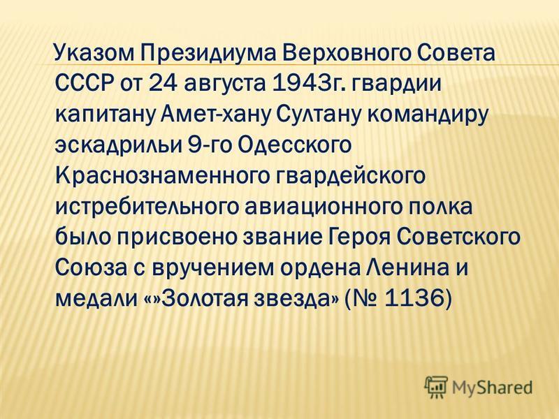 Указом Президиума Верховного Совета СССР от 24 августа 1943 г. гвардии капитану Амет-хану Султану командиру эскадрильи 9-го Одесского Краснознаменного гвардейского истребительного авиационного полка было присвоено звание Героя Советского Союза с вруч