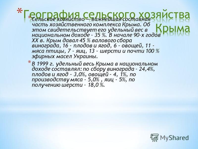 * Сельское хозяйство важнейшая составная часть хозяйственного комплекса Крыма. Об этом свидетельствует его удельный вес в национальном доходе - 35 %. В начале 90-х годов ХХ в. Крым давал 45 % валового сбора винограда, 16 - плодов и ягод, 6 - овощей,