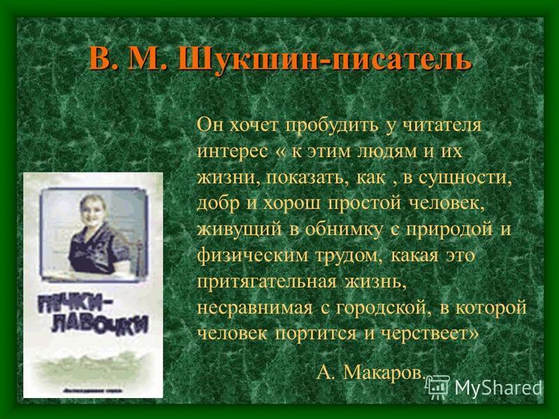 В. М. Шукшин-писатель Он хочет пробудить у читателя интерес « к этим людям и их жизни, показать, как, в сущности, добр и хорош простой человек, живущий в обнимку с природой и физическим трудом, какая это притягательная жизнь, несравнимая с городской,