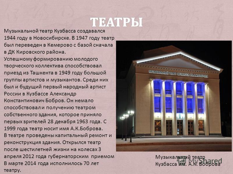 Музыкальный театр Кузбасса им. А.К. Бобрева Музыкальной театр Кузбасса создавался 1944 году в Новосибирске. В 1947 году театр был переведен в Кемерово с базой сначала в ДК Кировского района. Успешному формиреванию молодого творческого коллектива спос