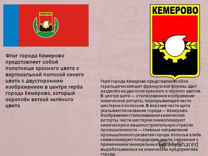 Флаг города Кемерово представляет собой полотнище красного цвета с вертикальной полосой синего цвета с двусторонним изображением в центре герба города Кемерово, который окраплён веткой зелёного цвета Герб города Кемерово представляет собой геральдиче