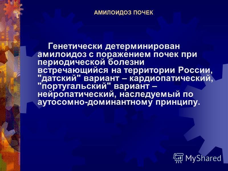 АМИЛОИДОЗ ПОЧЕК Генетически детерминирован амилоидоз с поражением почек при периодической болезни встречающийся на территории России,