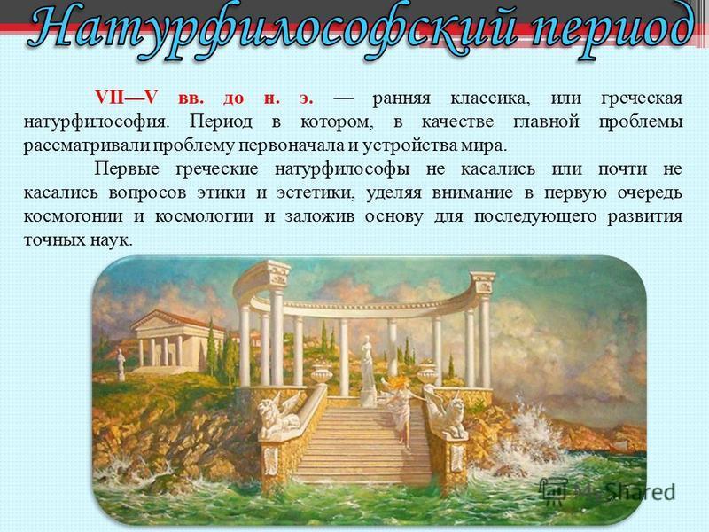 VIIV вв. до н. э. ранняя классика, или греческая натурфилософия. Период в котором, в качестве главной проблемы рассматривали проблему первоначала и устройства мира. Первые греческие натурфилософы не касались или почти не касались вопросов этики и эст