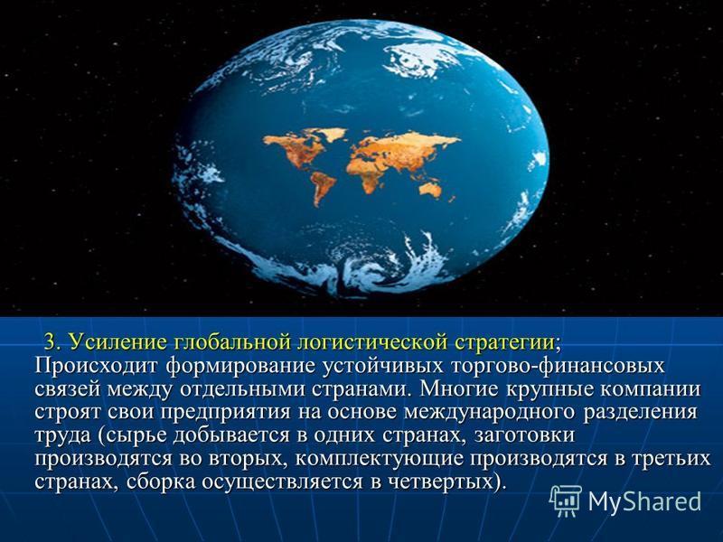 3. Усиление глобальной логистической стратегии; Происходит формирование устойчивых торгово-финансовых связей между отдельными странами. Многие крупные компании строят свои предприятия на основе международного разделения труда (сырье добывается в одни