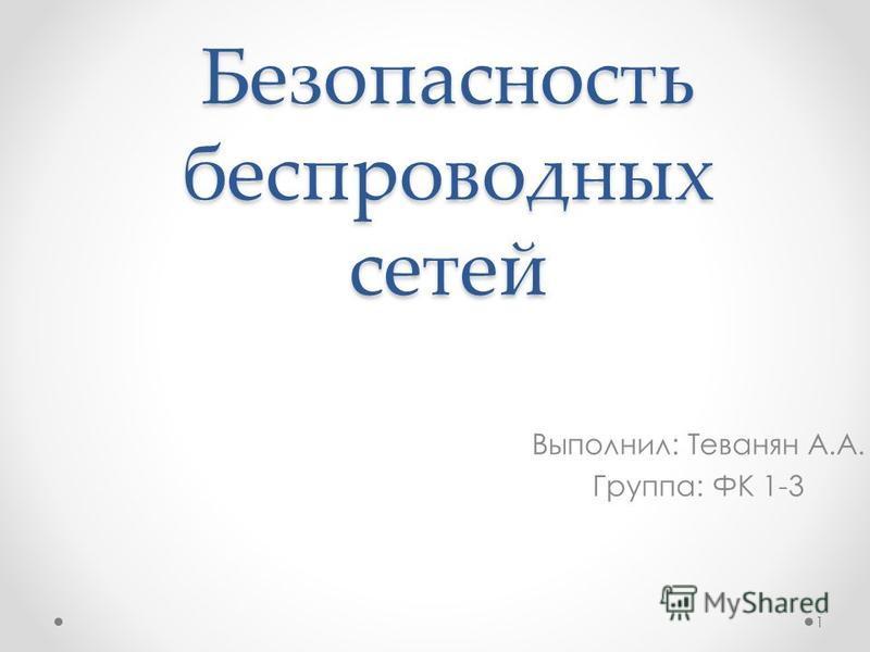 Безопасность беспроводных сетей Выполнил: Теванян А.А. Группа: ФК 1-3 1