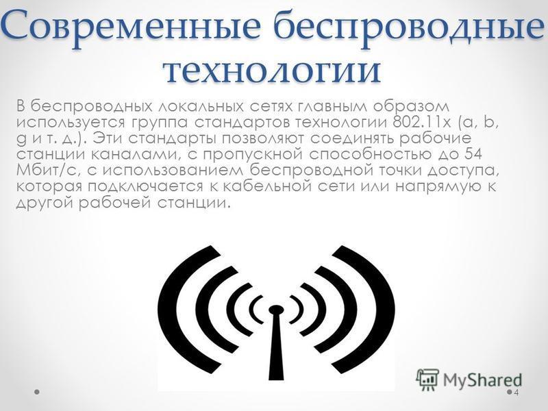 Современные беспроводные технологии В беспроводных локальных сетях главным образом используется группа стандартов технологии 802.11x (a, b, g и т. д.). Эти стандарты позволяют соединять рабочие станции каналами, с пропускной способностью до 54 Мбит/с