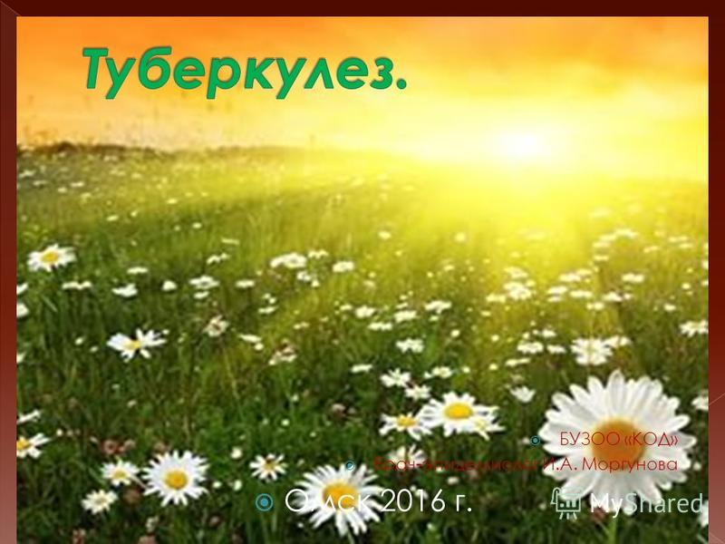 БУЗОО «КОД» Врач-эпидемиолог И.А. Моргунова Омск 2016 г.