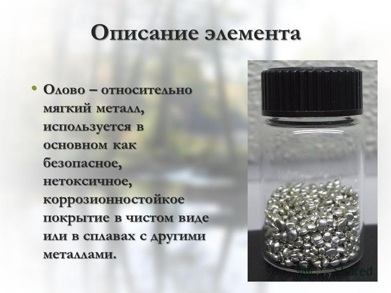 Описание элемента Олово – относительно мягкий металл, используется в основном как безопасное, нетоксичное, коррозионностойкое покрытие в чистом виде или в сплавах с другими металлами. Олово – относительно мягкий металл, используется в основном как бе