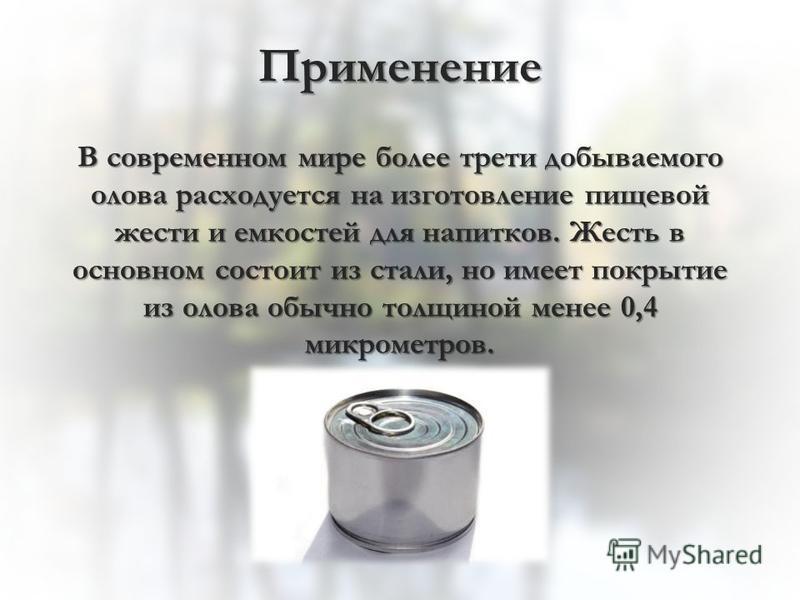 Применение В современном мире более трети добываемого олова расходуется на изготовление пищевой жести и емкостей для напитков. Жесть в основном состоит из стали, но имеет покрытие из олова обычно толщиной менее 0,4 микрометров.