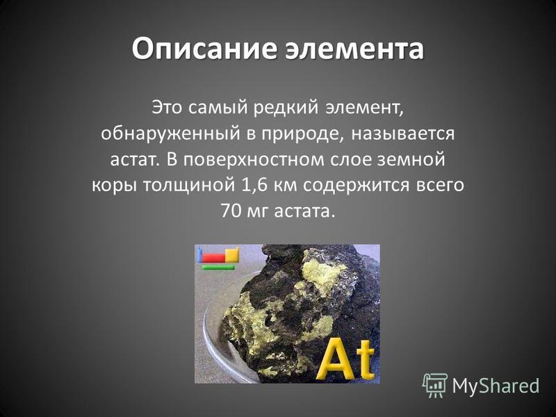 Описание элемента Это самый редкий элемент, обнаруженный в природе, называется астат. В поверхностном слое земной коры толщиной 1,6 км содержится всего 70 мг астата.