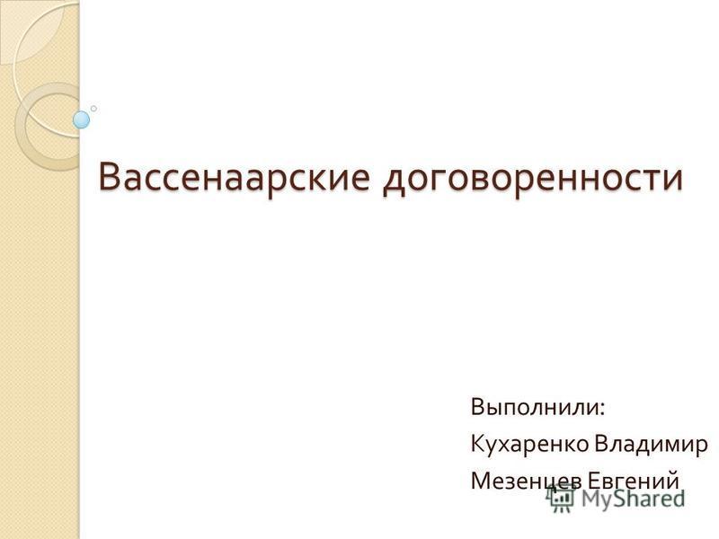 Вассенаарские договоренности Выполнили : Кухаренко Владимир Мезенцев Евгений