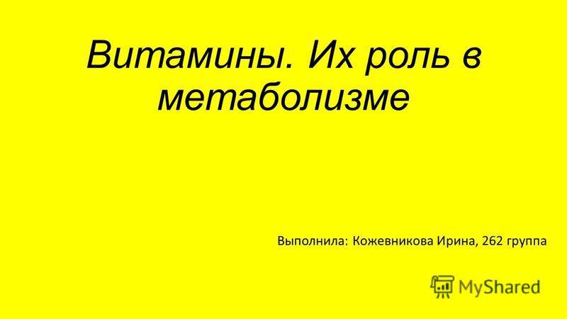 Витамины. Их роль в метаболизме Выполнила: Кожевникова Ирина, 262 группа