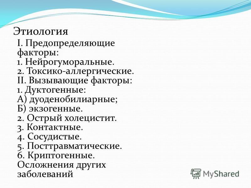 І. Предопределяющие факторы: 1. Нейрогуморальные. 2. Токсико-аллергические. II. Вызывающие факторы: 1. Дуктогенные: А) дуоденобилиарные; Б) экзогенные. 2. Острый холецистит. 3. Контактные. 4. Сосудистые. 5. Посттравматические. 6. Криптогенные. Осложн