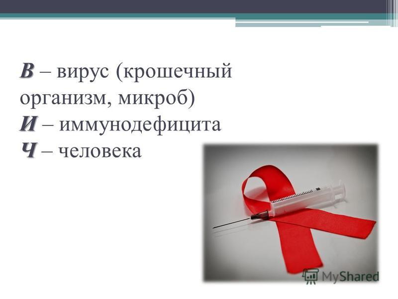 В И Ч В – вирус (крошечный организм, микроб) И – иммуннойдефицита Ч – человека