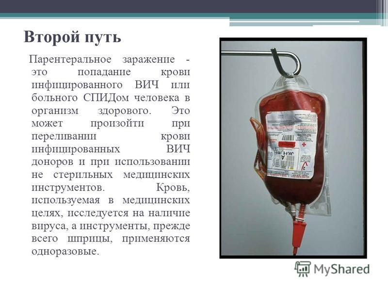 Второй путь Парентеральное заражение - это попадание крови инфицированного ВИЧ или больного СПИДом человека в организм здорового. Это может произойти при переливании крови инфицированных ВИЧ доноров и при использовании не стерильных медицинских инстр