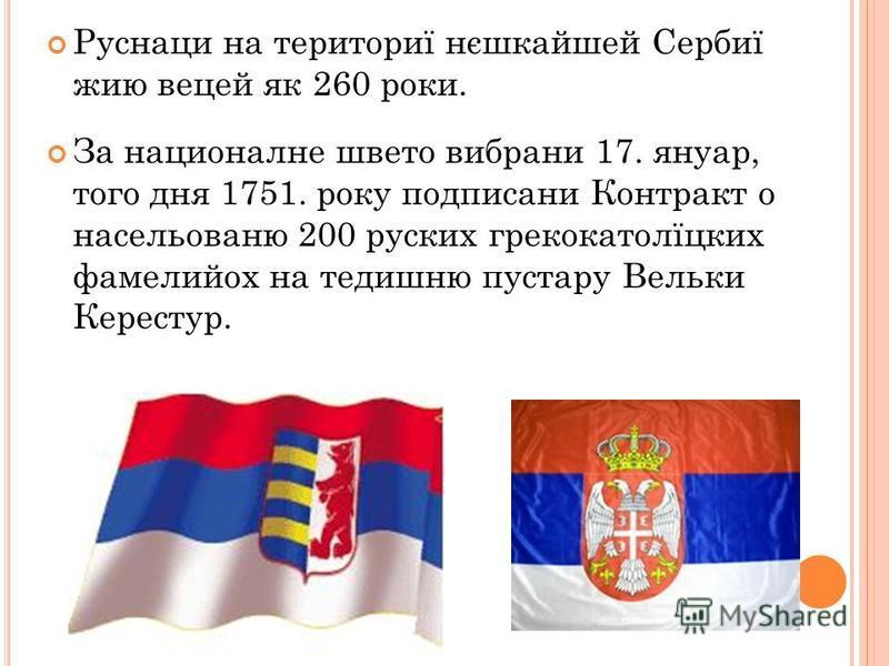 Руснаци на териториї нєшкайшей Сербиї жию вецей як 260 роки. За националне швето вибрани 17. януар, того дня 1751. року подписани Контракт о насельованю 200 руских грекокатолїцких фамелийох на тедишню пустару Вельки Керестур.