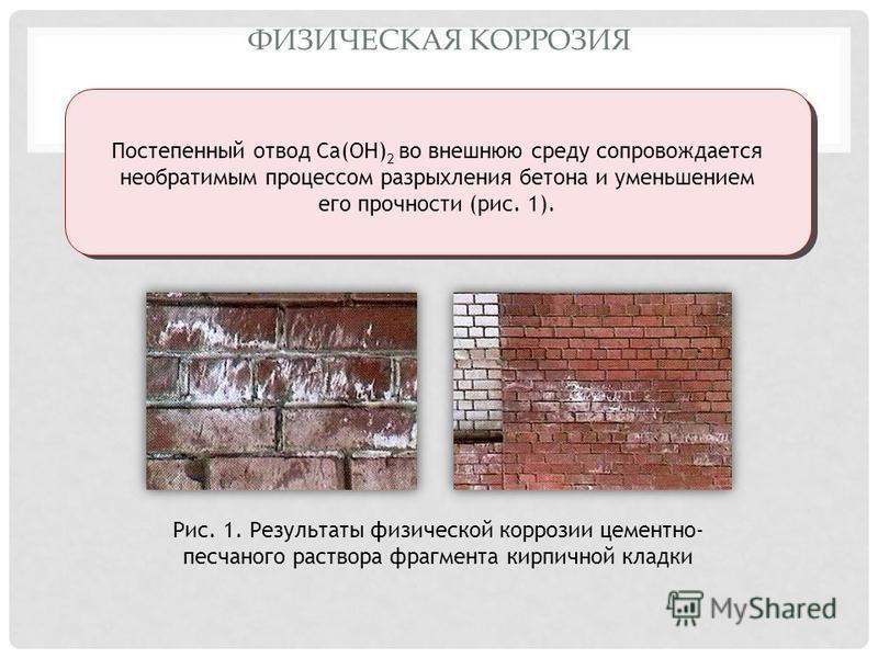 ФИЗИЧЕСКАЯ КОРРОЗИЯ Постепенный отвод Ca(OH) 2 во внешнюю среду сопровождается необратимым процессом разрыхления бетона и уменьшением его прочности (рис. 1). Рис. 1. Результаты физической коррозии цементно- песчаного раствора фрагмента кирпичной клад