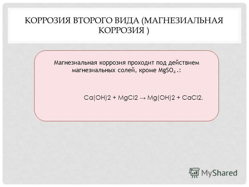 КОРРОЗИЯ ВТОРОГО ВИДА (МАГНЕЗИАЛЬНАЯ КОРРОЗИЯ ) Магнезиальная коррозия проходит под действием магнезиальных солей, кроме MgSO 4.: Ca(OH)2 + MgCl2 Mg(OH)2 + CaCl2.