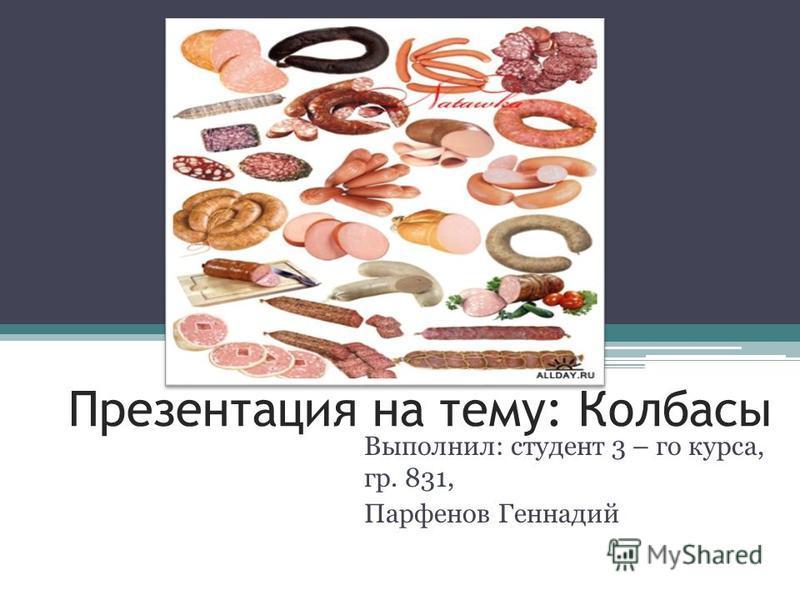 Презентация на тему: Колбасы Выполнил: студент 3 – го курса, гр. 831, Парфенов Геннадий