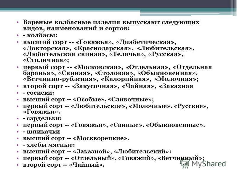 Вареные колбасные изделия выпускают следующих видов, наименований и сортов: - колбасы: высший сорт -- «Говяжья», «Диабетическая», «Докторская», «Краснодарская», «Любительская», «Любительская свиная», «Телячья», «Русская», «Столичная»; первый сорт --