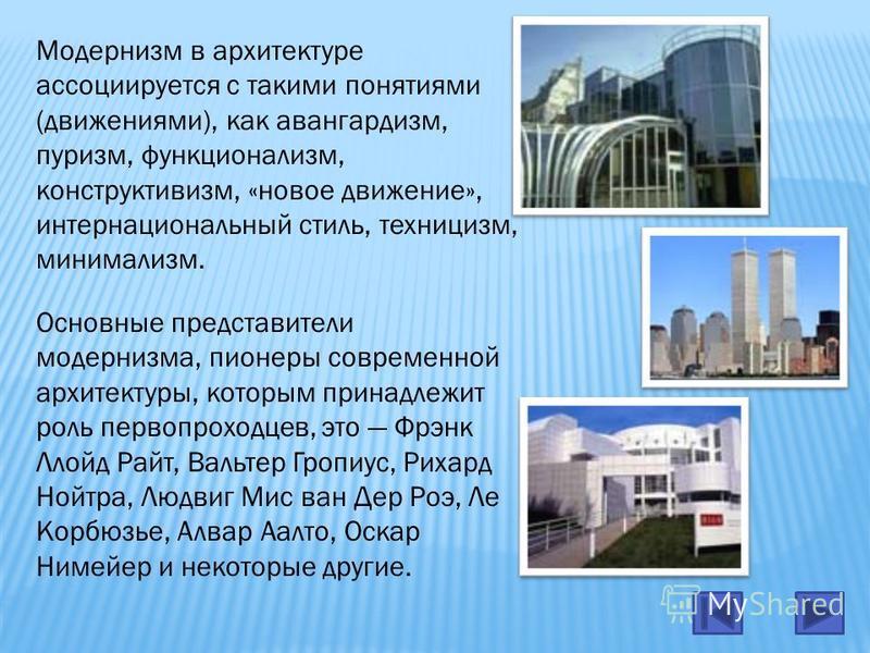 Модернизм в архитектуре ассоциируется с такими понятиями (движениями), как авангардизм, пуризм, функционализм, конструктивизм, «новое движение», интернациональный стиль, техницизм, минимализм. Основные представители модернизма, пионеры современной ар