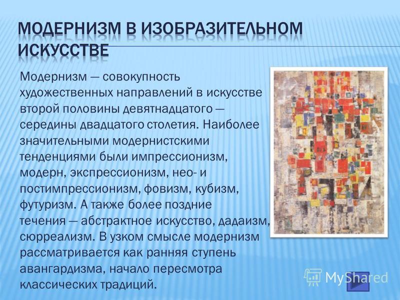 Модернизм совокупность художественных направлений в искусстве второй половины девятнадцатого середины двадцатого столетия. Наиболее значительными модернистскими тенденциями были импрессионизм, модерн, экспрессионизм, небо- и постимпрессионизм, фовизм