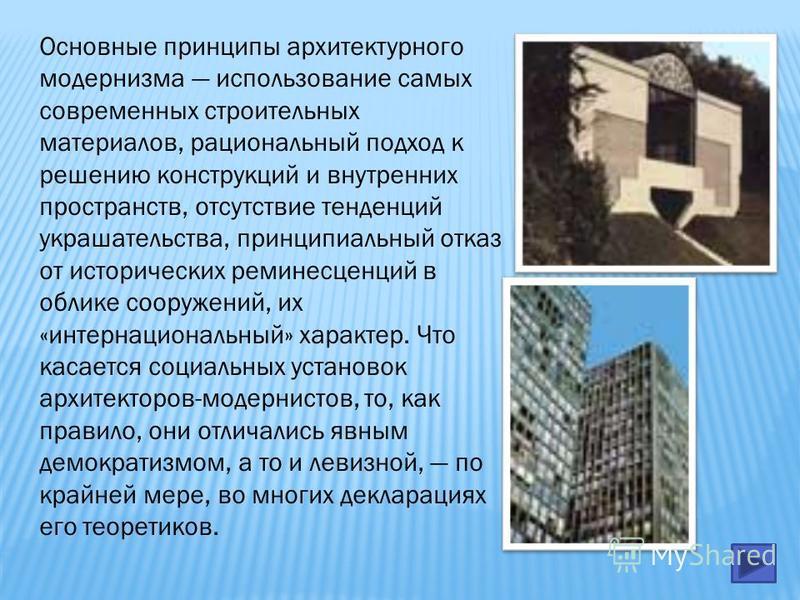 Основные принципы архитектурного модернизма использование самых современных строительных материалов, рациональный подход к решению конструкций и внутренних пространств, отсутствие тенденций украшательства, принципиальный отказ от исторических реминис