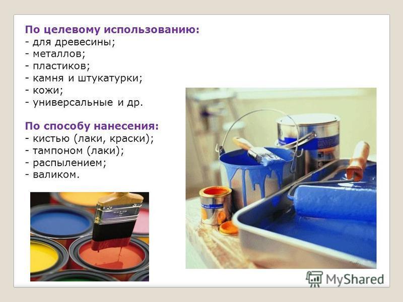 По целевому использованию: - для древесины; - металлов; - пластиков; - камня и штукатурки; - кожи; - универсальные и др. По способу нанесения: - кистью (лаки, краски); - тампоном (лаки); - распылением; - валиком.
