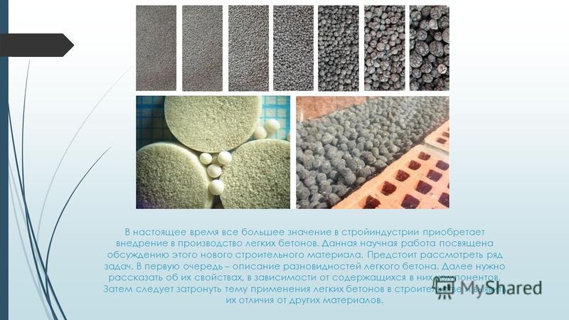 В настоящее время все большее значение в стройиндустрии приобретает внедрение в производство легких бетонов. Данная научная работа посвящена обсуждению этого нового строительного материала. Предстоит рассмотреть ряд задач. В первую очередь – описание