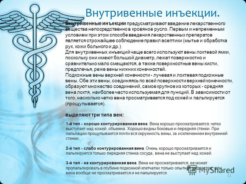 11 Внутривенные инъекции предусматривают введение лекарственного вещества непосредственно в кровяное русло. Первым и непременным условием при этом способе введения лекарственных препаратов является строжайшее соблюдение правил асептики (мытье и обраб