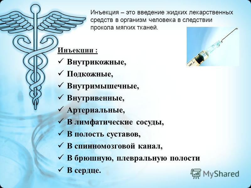 Инъекции : Внутрикожные, Подкожные, Внутримышечные, Внутривенные, Артериальные, В лимфатические сосуды, В полость суставов, В спинномозговой канал, В брюшную, плевральную полости В сердце. Инъекция – это введение жидких лекарственных средств в органи