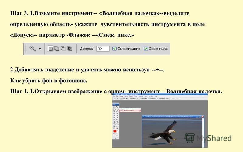 Шаг 3. 1. Возьмите инструмент-- «Волшебная палочка»--выделите определенную область- укажите чувствительность инструмента в поле «Допуск»- параметр -Флажок --«Смеж. мпикс.» 2. Добавлять выделение и удалять можно используя --+--. Как убрать фон в фотош