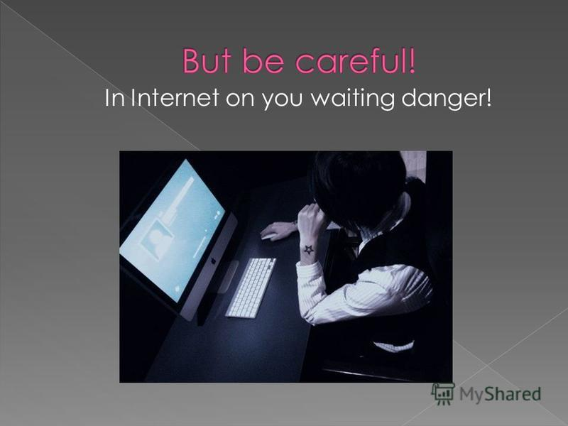 In Internet on you waiting danger!