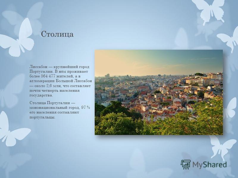 Столица Лиссабон крупнейший город Португалии. В нём проживает более 564 477 жителей, а в агломерации Большой Лиссабон около 2,6 млн, что составляет почти четверть населения государства. Столица Португалии мононациональный город, 97 % его населения со
